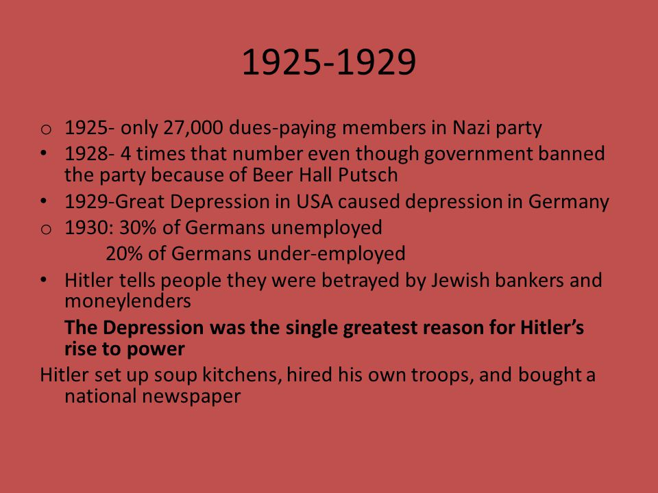 1925-1929 o 1925- only 27,000 dues-paying members in Nazi party 1928- 4 times that number even though government banned the party because of Beer Hall