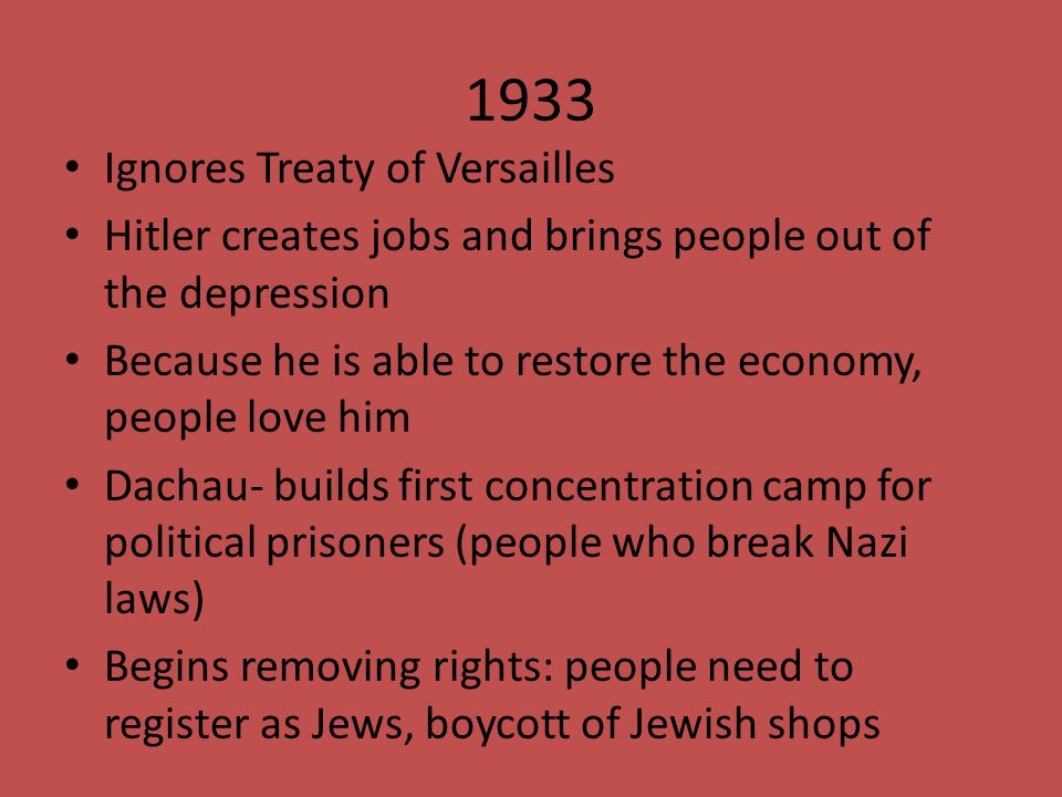 1933 Ignores Treaty of Versailles Hitler creates jobs and brings people out of the depression Because he is able to restore the economy, people love h