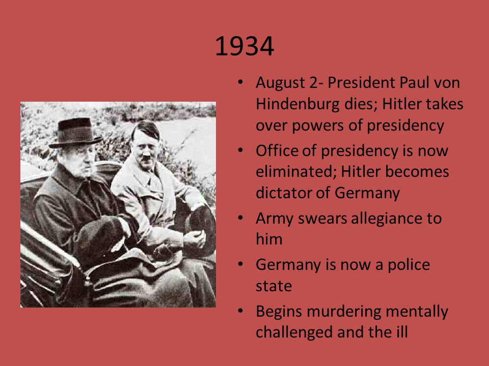 1934 August 2- President Paul von Hindenburg dies; Hitler takes over powers of presidency Office of presidency is now eliminated; Hitler becomes dicta