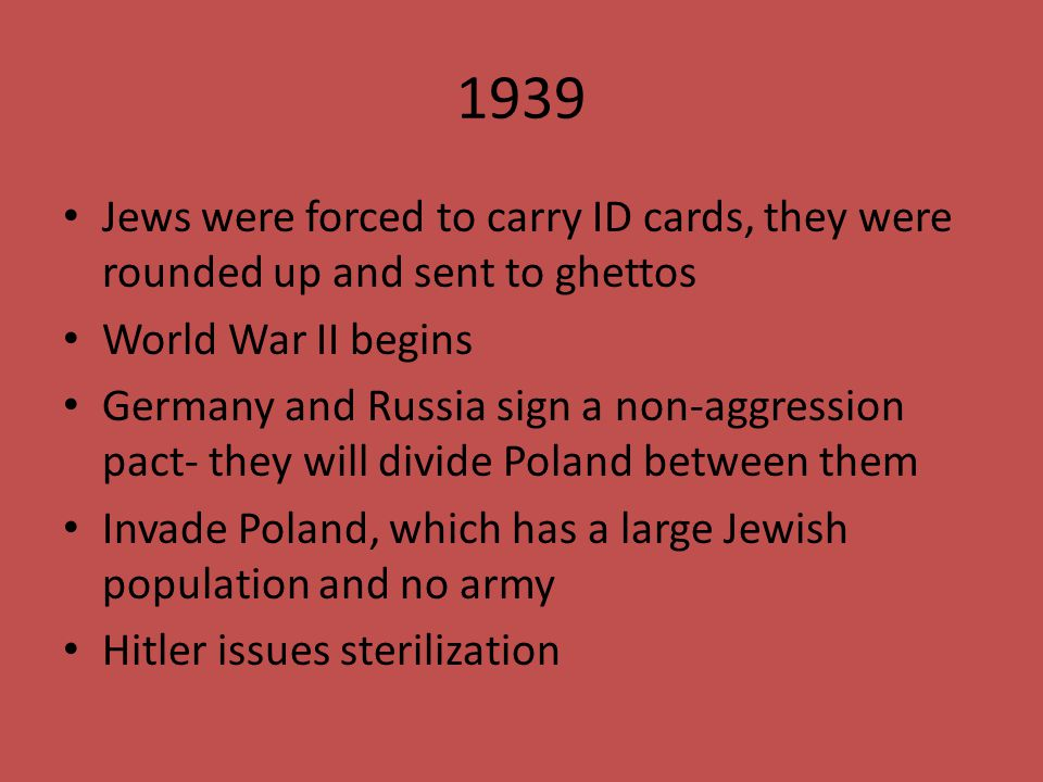 1939 Jews were forced to carry ID cards, they were rounded up and sent to ghettos World War II begins Germany and Russia sign a non-aggression pact- t