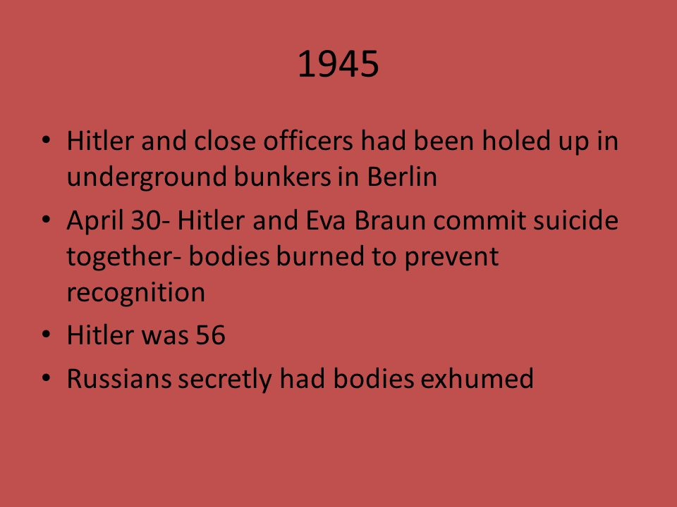 1945 Hitler and close officers had been holed up in underground bunkers in Berlin April 30- Hitler and Eva Braun commit suicide together- bodies burne
