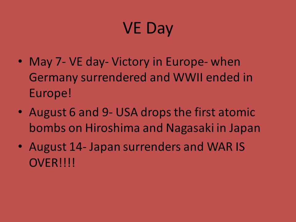 VE Day May 7- VE day- Victory in Europe- when Germany surrendered and WWII ended in Europe! August 6 and 9- USA drops the first atomic bombs on Hirosh