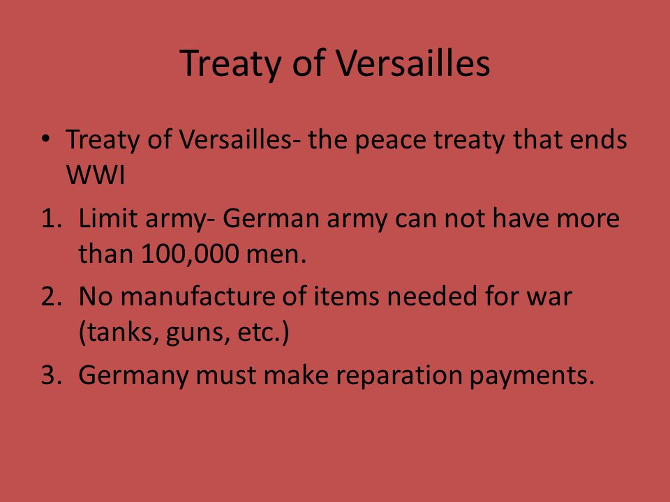 Treaty of Versailles Treaty of Versailles- the peace treaty that ends WWI 1.Limit army- German army can not have more than 100,000 men. 2.No manufactu