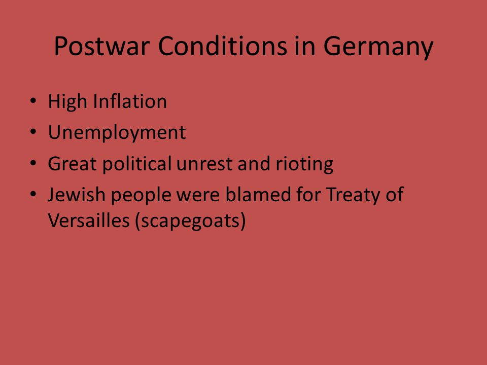 Postwar Conditions in Germany High Inflation Unemployment Great political unrest and rioting Jewish people were blamed for Treaty of Versailles (scape
