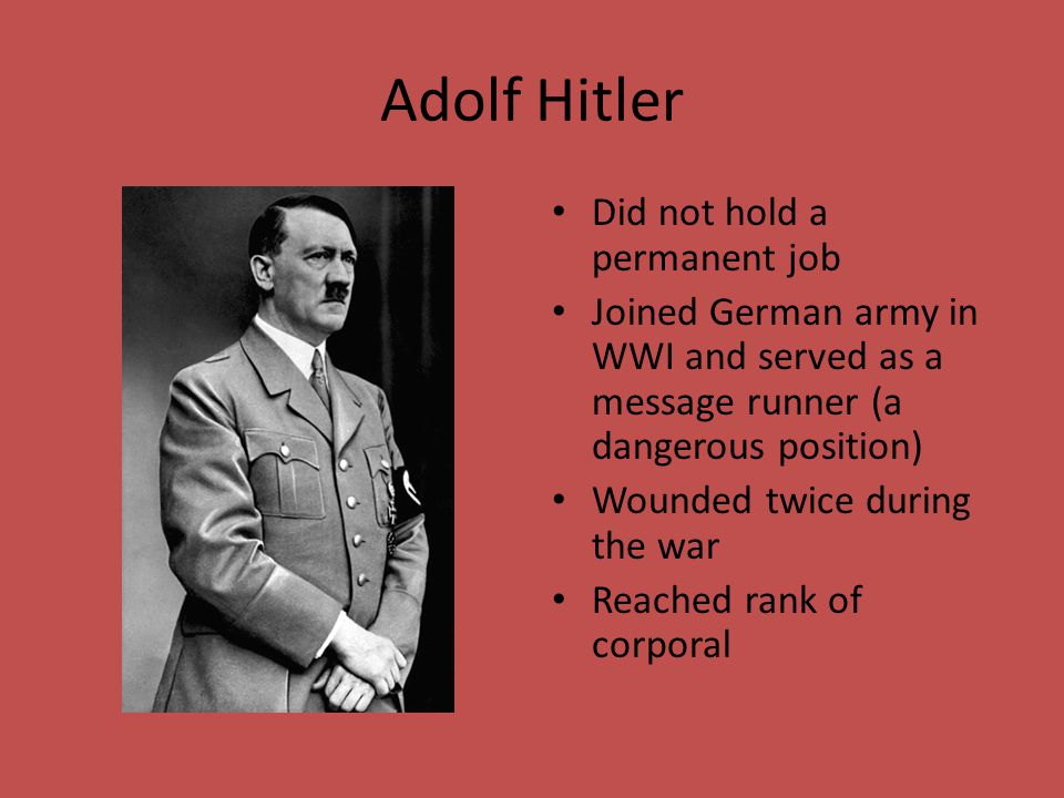 Adolf Hitler Did not hold a permanent job Joined German army in WWI and served as a message runner (a dangerous position) Wounded twice during the war