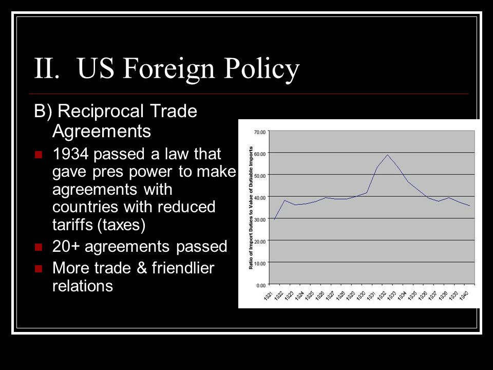 II. US Foreign Policy B) Reciprocal Trade Agreements 1934 passed a law that gave pres power to make agreements with countries with reduced tariffs (ta