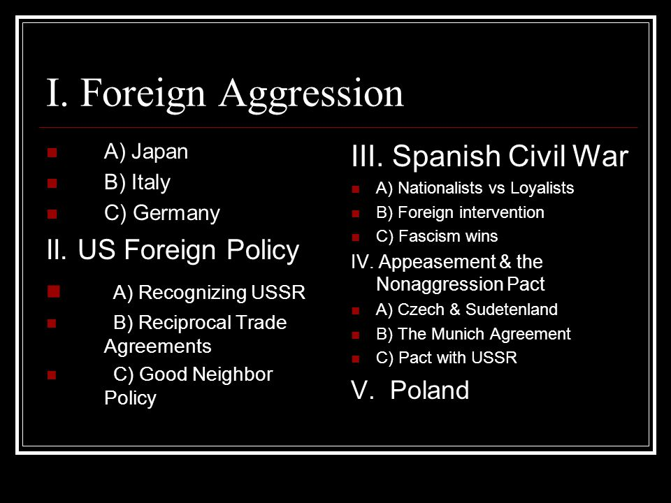 I. Foreign Aggression A) Japan B) Italy C) Germany II.