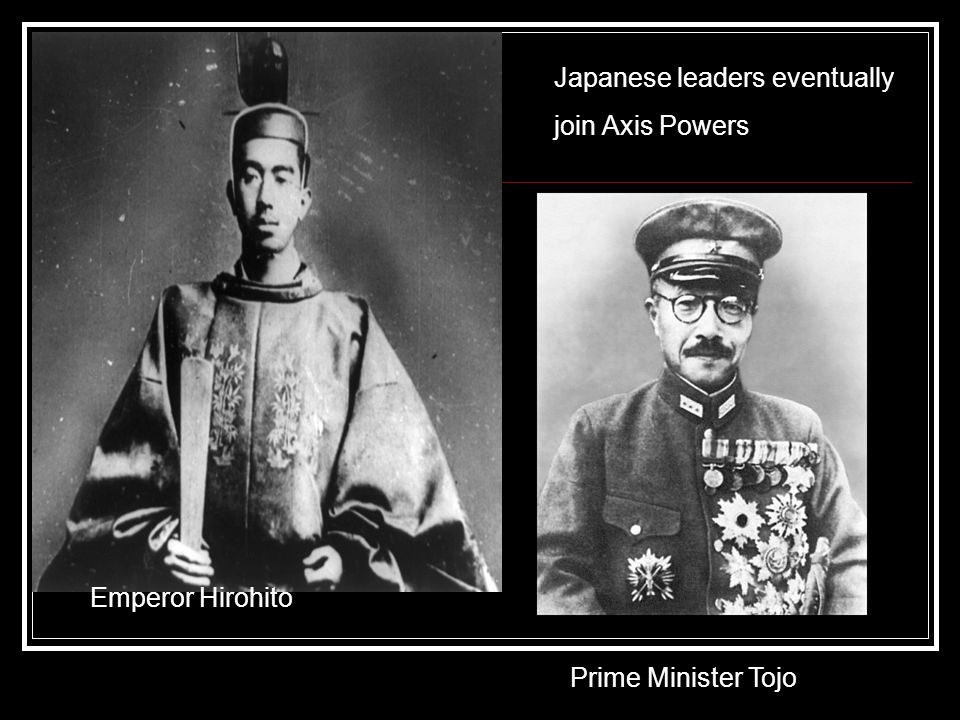 Japanese leaders eventually join Axis Powers Emperor Hirohito Prime Minister Tojo