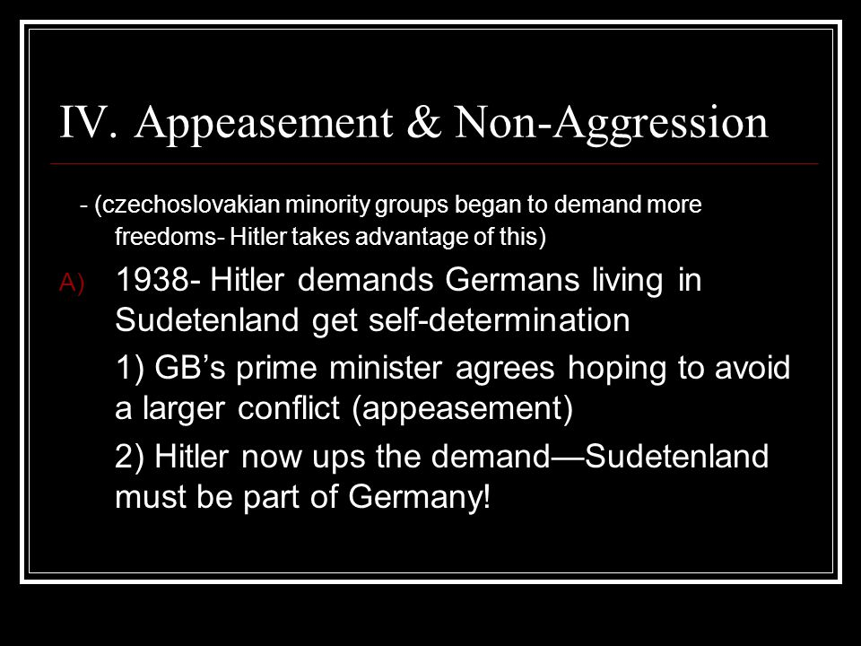 IV. Appeasement & Non-Aggression - (czechoslovakian minority groups began to demand more freedoms- Hitler takes advantage of this) A) 1938- Hitler dem