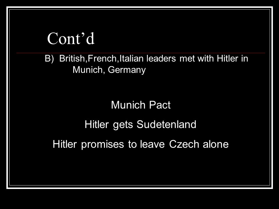 Cont'd B) British,French,Italian leaders met with Hitler in Munich, Germany Munich Pact Hitler gets Sudetenland Hitler promises to leave Czech alone