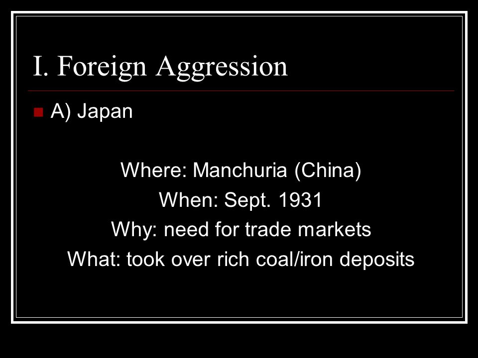 I.Foreign Aggression A) Japan Where: Manchuria (China) When: Sept.