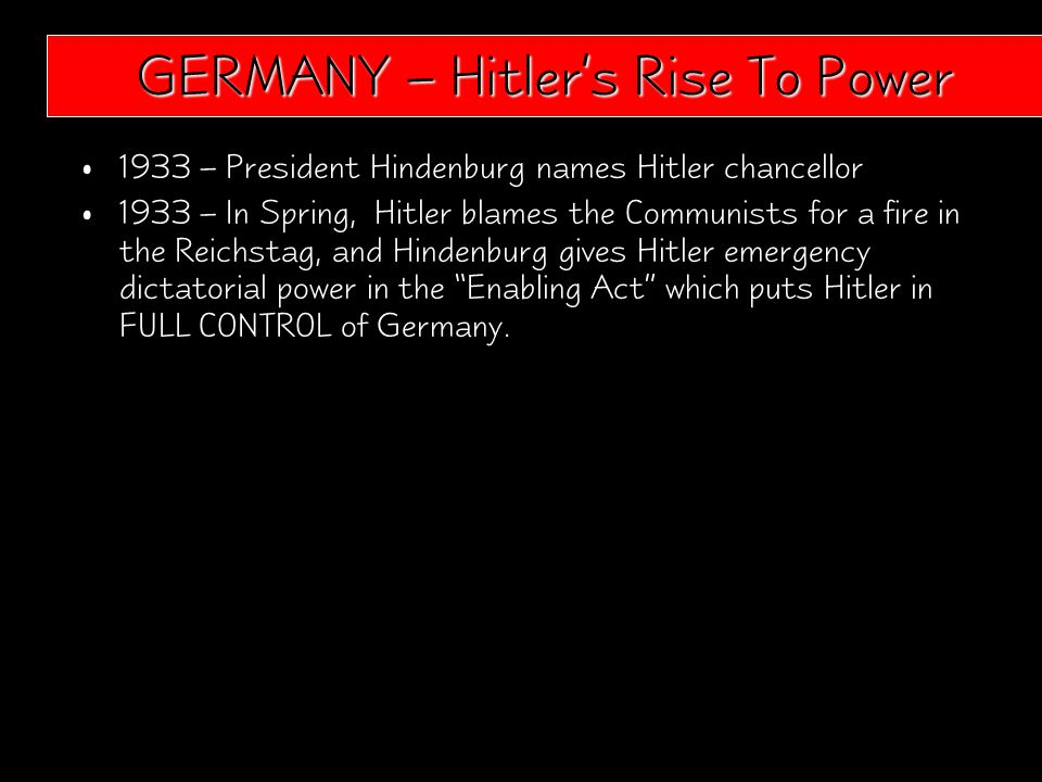 1933 – President Hindenburg names Hitler chancellor 1933 – In Spring, Hitler blames the Communists for a fire in the Reichstag, and Hindenburg gives Hitler emergency dictatorial power in the Enabling Act which puts Hitler in FULL CONTROL of Germany.