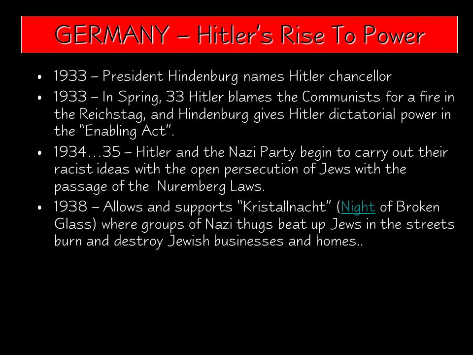 1933 – President Hindenburg names Hitler chancellor 1933 – In Spring, 33 Hitler blames the Communists for a fire in the Reichstag, and Hindenburg gives Hitler dictatorial power in the Enabling Act .