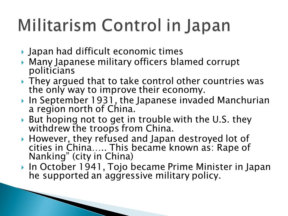 Japan had difficult economic times  Many Japanese military officers blamed corrupt politicians  They argued that to take control other countries was the only way to improve their economy.