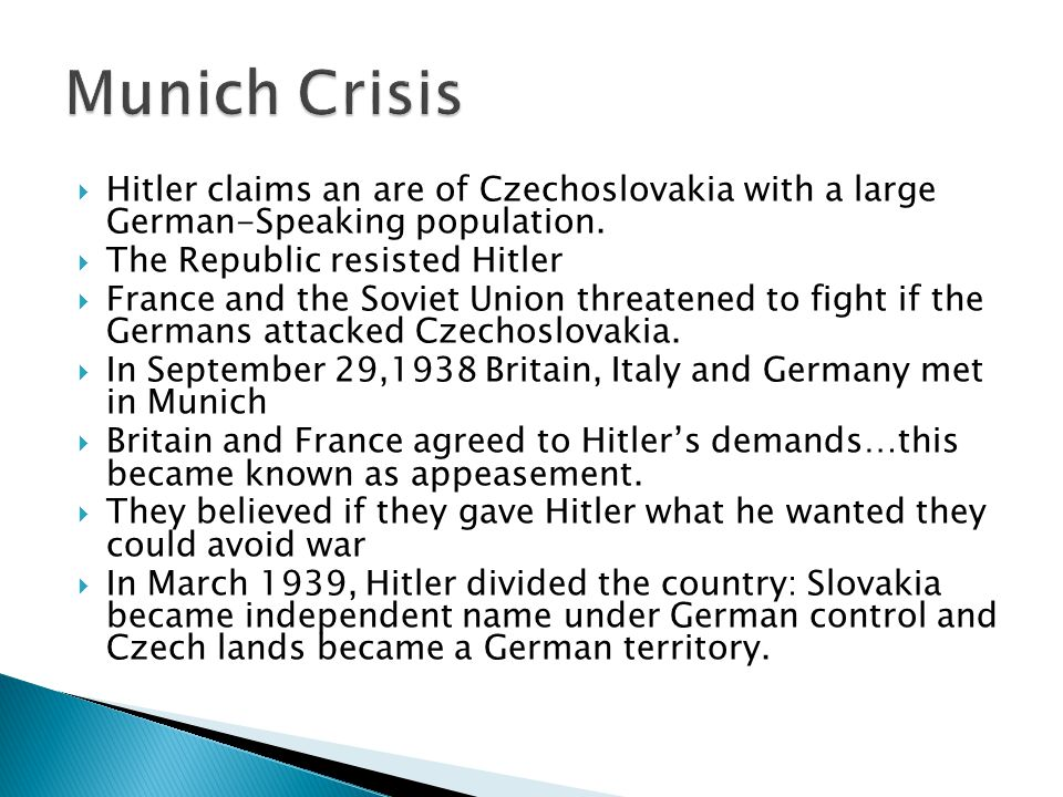  Hitler claims an are of Czechoslovakia with a large German-Speaking population.  The Republic resisted Hitler  France and the Soviet Union threate