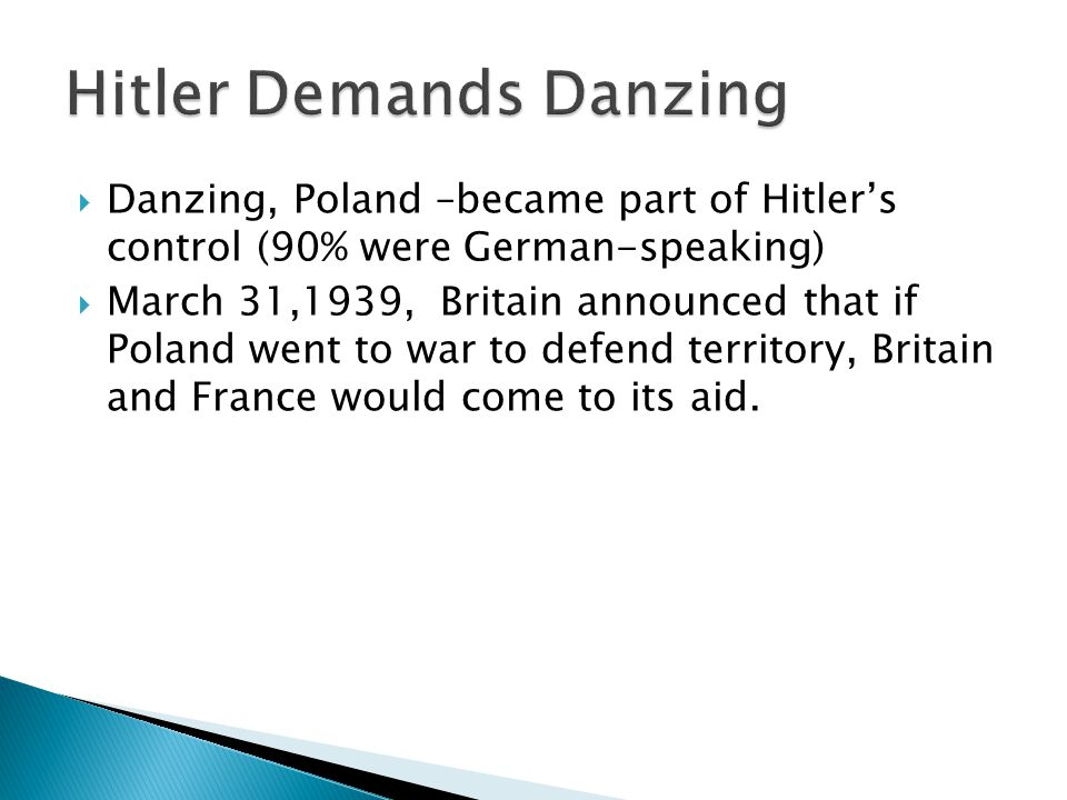  Danzing, Poland –became part of Hitler's control (90% were German-speaking)  March 31,1939, Britain announced that if Poland went to war to defend territory, Britain and France would come to its aid.