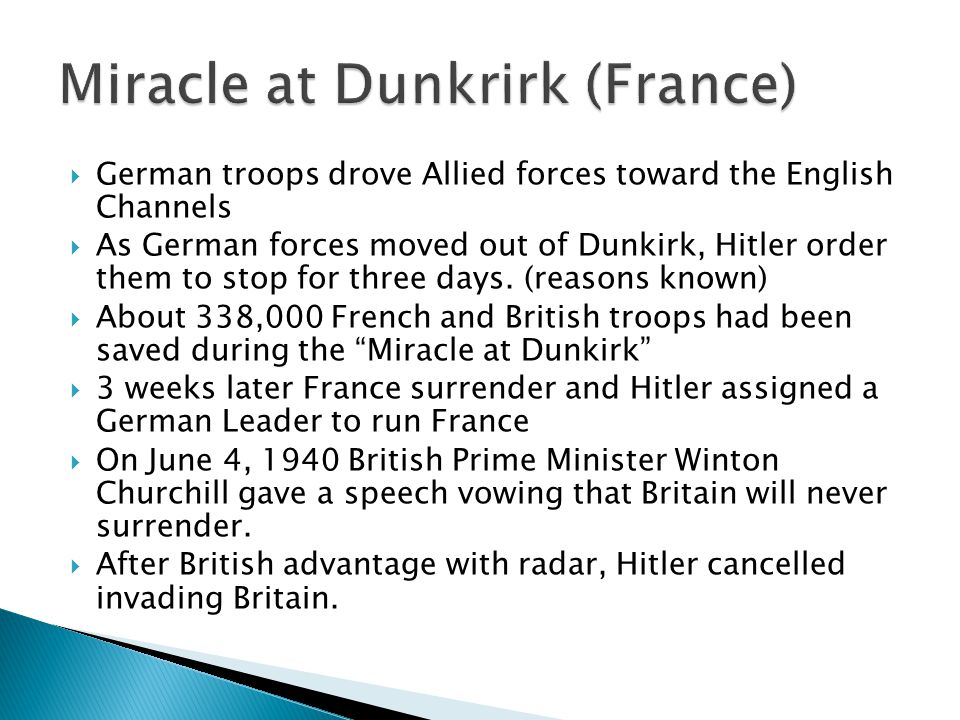  German troops drove Allied forces toward the English Channels  As German forces moved out of Dunkirk, Hitler order them to stop for three days.