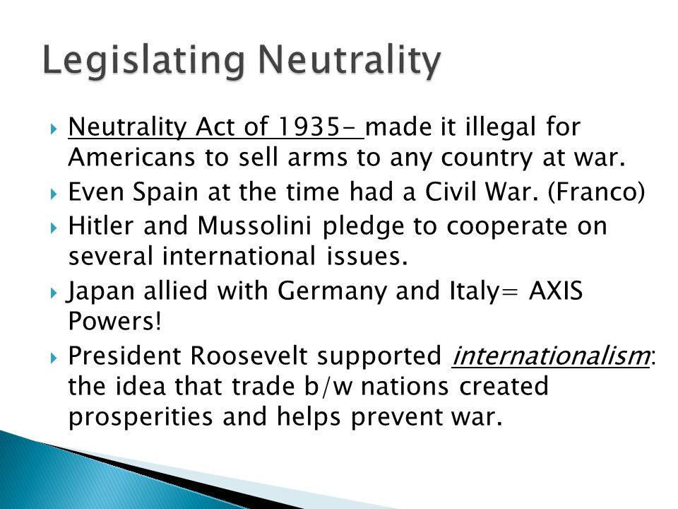  Neutrality Act of 1935- made it illegal for Americans to sell arms to any country at war.  Even Spain at the time had a Civil War. (Franco)  Hitle