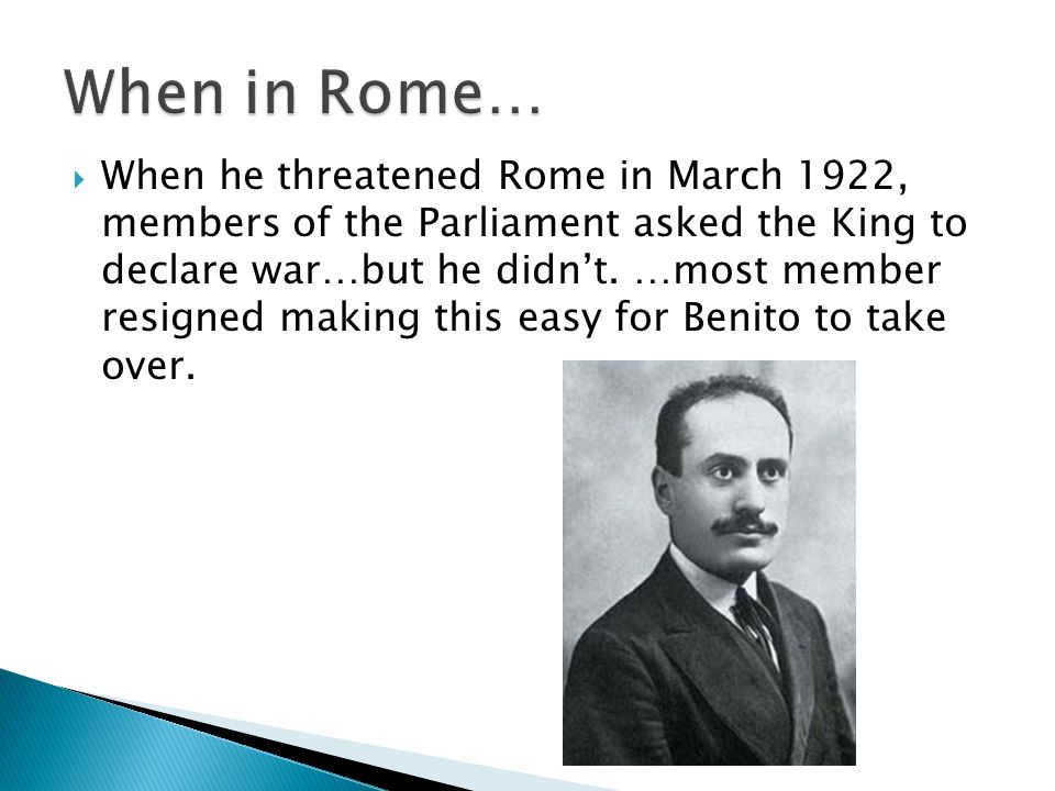  When he threatened Rome in March 1922, members of the Parliament asked the King to declare war…but he didn't.