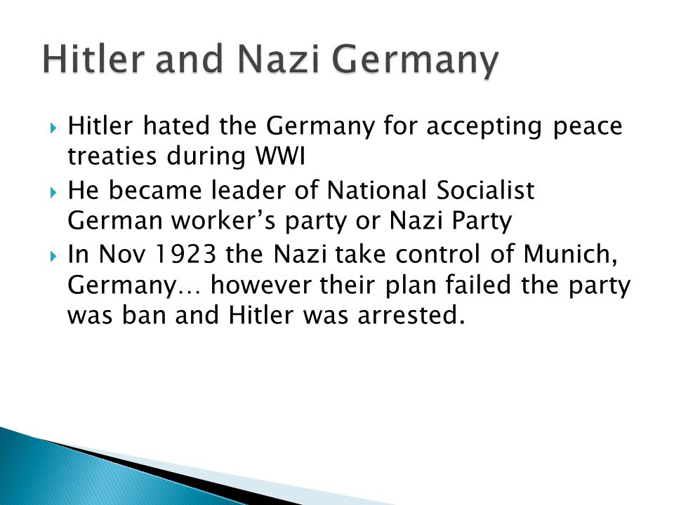  Hitler hated the Germany for accepting peace treaties during WWI  He became leader of National Socialist German worker's party or Nazi Party  In Nov 1923 the Nazi take control of Munich, Germany… however their plan failed the party was ban and Hitler was arrested.