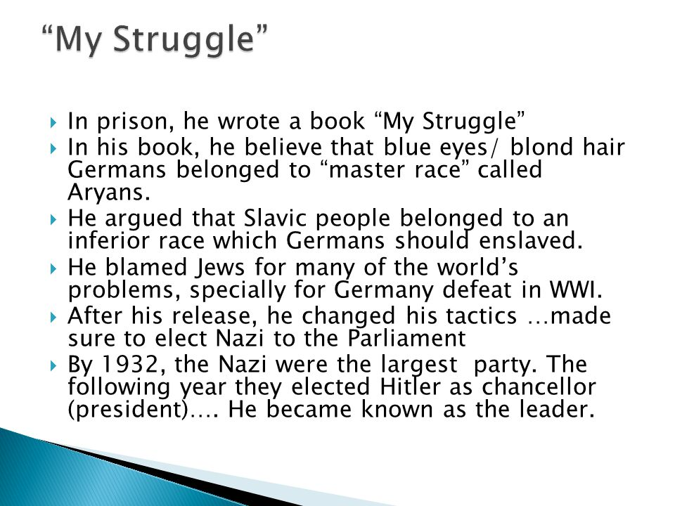  In prison, he wrote a book My Struggle  In his book, he believe that blue eyes/ blond hair Germans belonged to master race called Aryans.