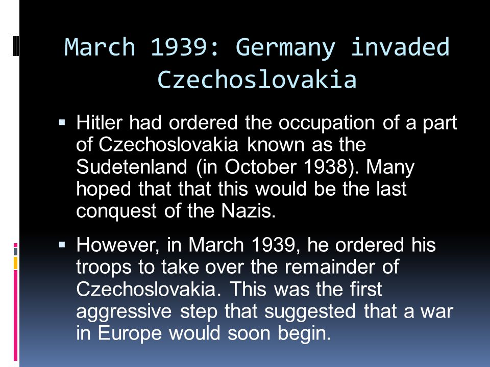 March 1939: Germany invaded Czechoslovakia  Hitler had ordered the occupation of a part of Czechoslovakia known as the Sudetenland (in October 1938).