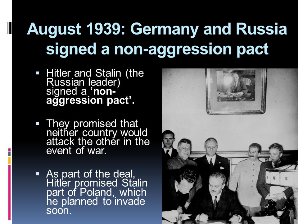 August 1939: Germany and Russia signed a non-aggression pact  Hitler and Stalin (the Russian leader) signed a 'non- aggression pact'.