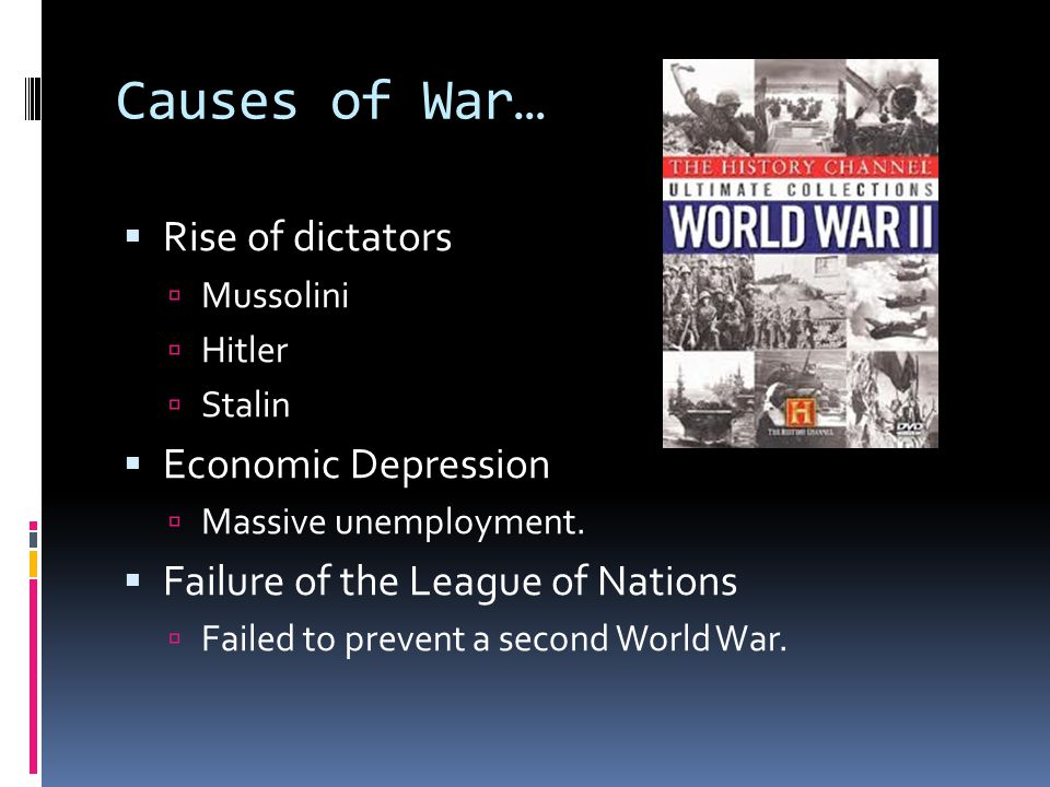Causes of War…  Rise of dictators  Mussolini  Hitler  Stalin  Economic Depression  Massive unemployment.
