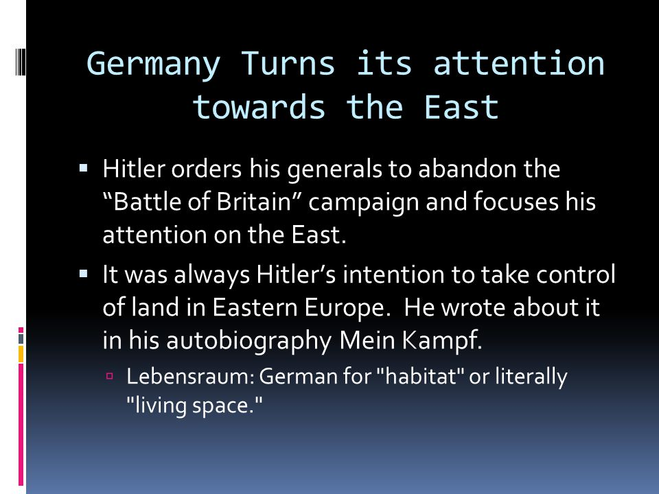 Germany Turns its attention towards the East  Hitler orders his generals to abandon the Battle of Britain campaign and focuses his attention on the East.