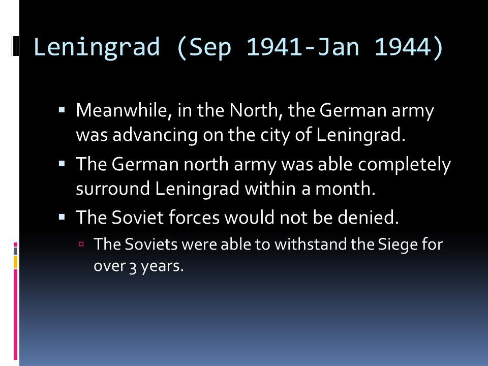 Leningrad (Sep 1941-Jan 1944)  Meanwhile, in the North, the German army was advancing on the city of Leningrad.