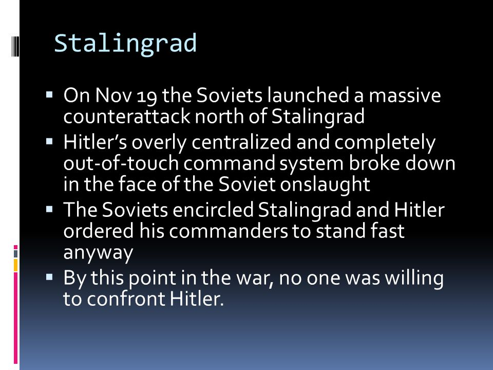 Stalingrad  On Nov 19 the Soviets launched a massive counterattack north of Stalingrad  Hitler's overly centralized and completely out-of-touch command system broke down in the face of the Soviet onslaught  The Soviets encircled Stalingrad and Hitler ordered his commanders to stand fast anyway  By this point in the war, no one was willing to confront Hitler.
