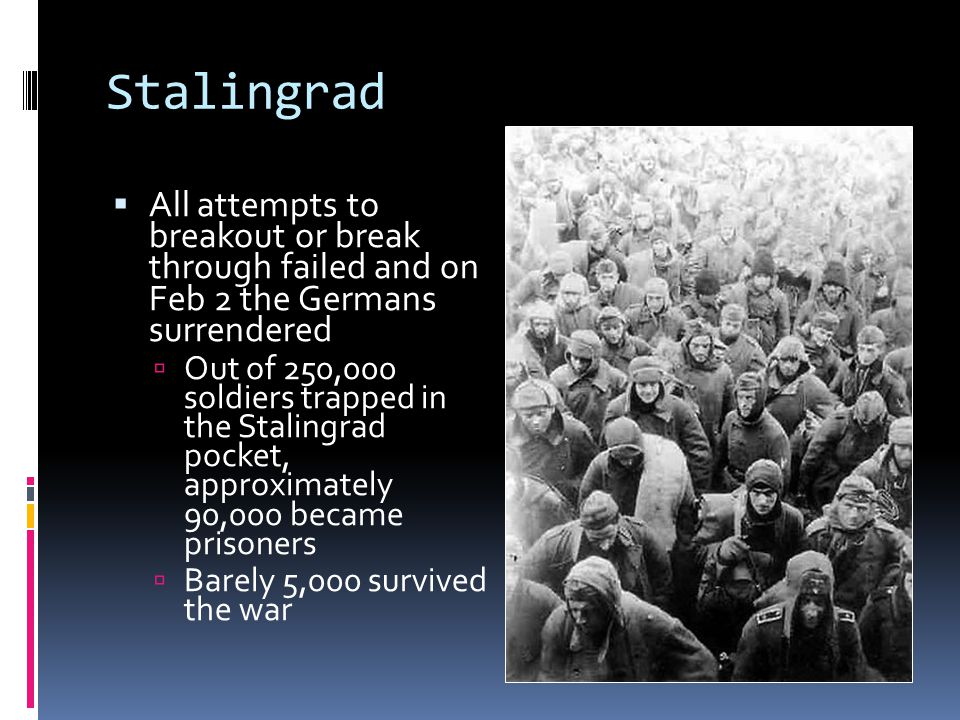 Stalingrad  All attempts to breakout or break through failed and on Feb 2 the Germans surrendered  Out of 250,000 soldiers trapped in the Stalingrad pocket, approximately 90,000 became prisoners  Barely 5,000 survived the war