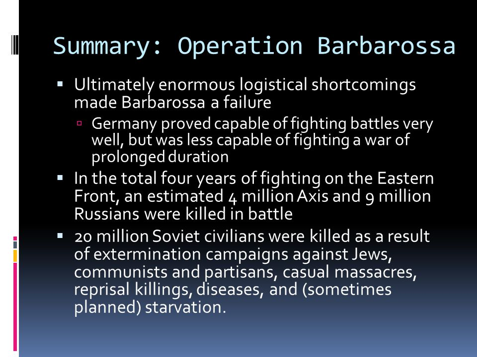 Summary: Operation Barbarossa  Ultimately enormous logistical shortcomings made Barbarossa a failure  Germany proved capable of fighting battles very well, but was less capable of fighting a war of prolonged duration  In the total four years of fighting on the Eastern Front, an estimated 4 million Axis and 9 million Russians were killed in battle  20 million Soviet civilians were killed as a result of extermination campaigns against Jews, communists and partisans, casual massacres, reprisal killings, diseases, and (sometimes planned) starvation.