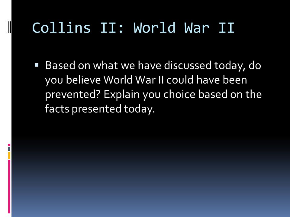 Collins II: World War II  Based on what we have discussed today, do you believe World War II could have been prevented.
