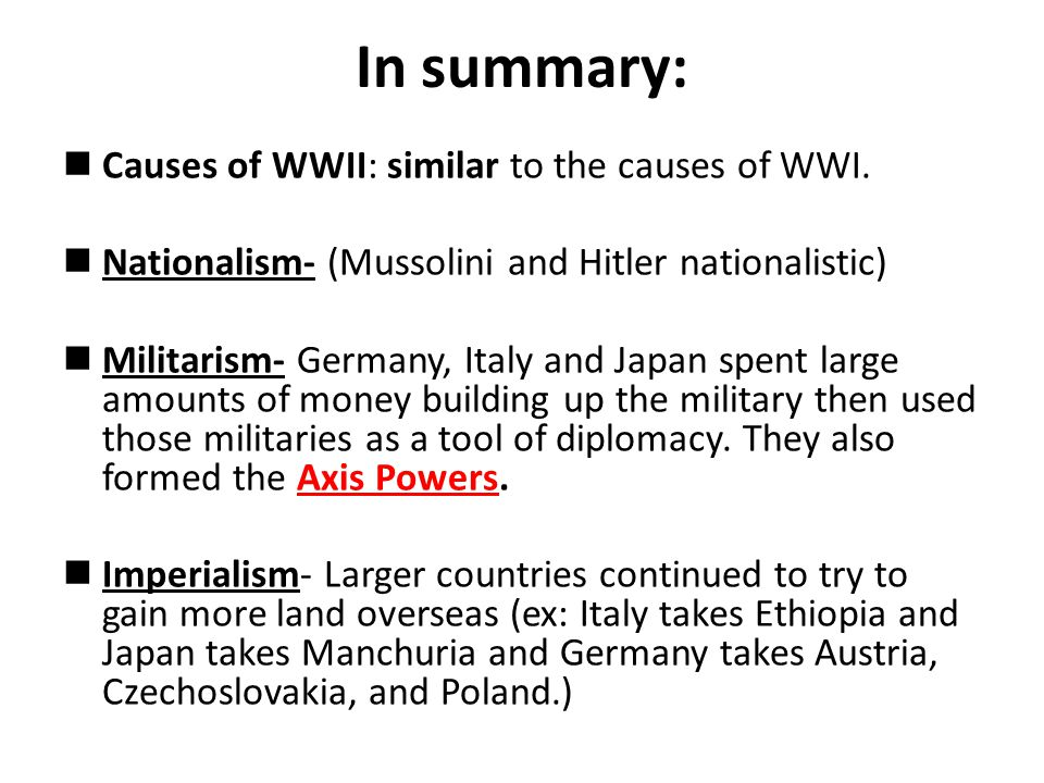 In summary: Causes of WWII: similar to the causes of WWI. Nationalism- (Mussolini and Hitler nationalistic) Militarism- Germany, Italy and Japan spent