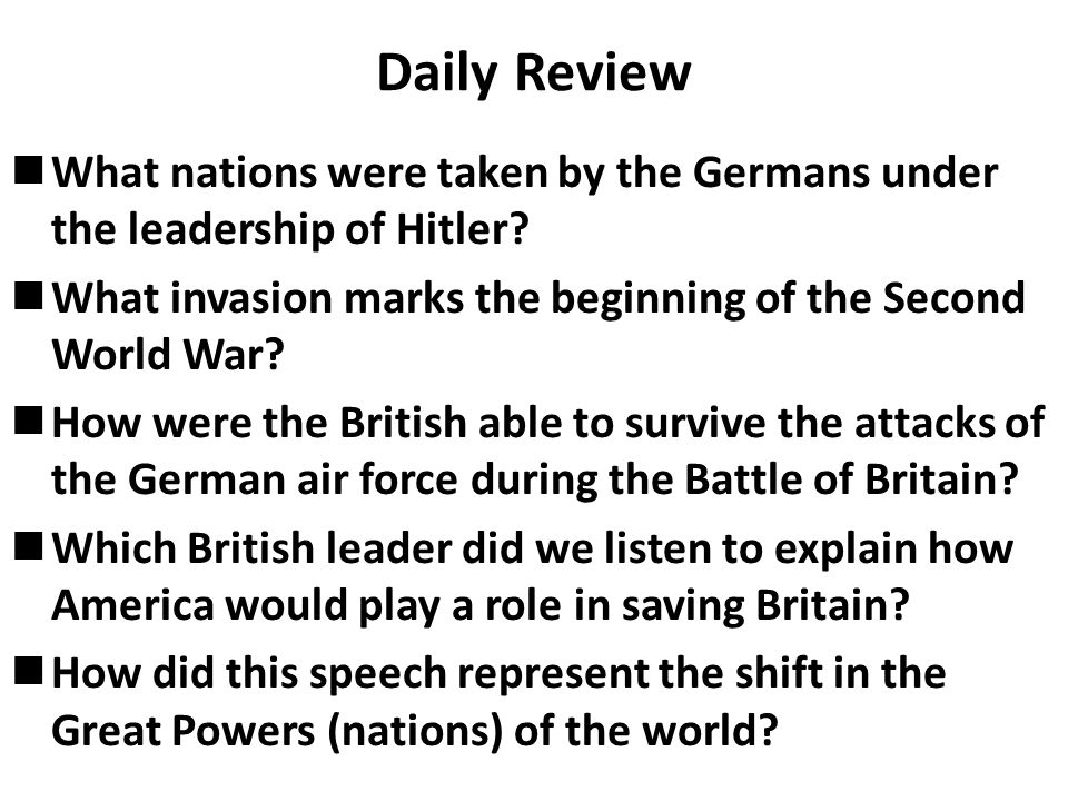 Daily Review What nations were taken by the Germans under the leadership of Hitler? What invasion marks the beginning of the Second World War? How wer