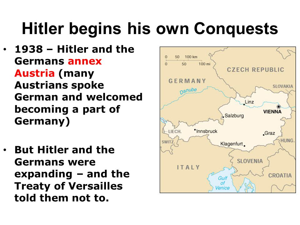 Hitler begins his own Conquests 1938 – Hitler and the Germans annex Austria (many Austrians spoke German and welcomed becoming a part of Germany) But