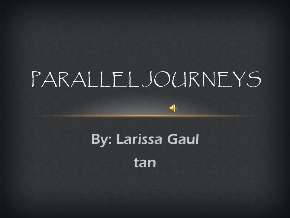 By: Larissa Gaul tan PARALLEL JOURNEYS