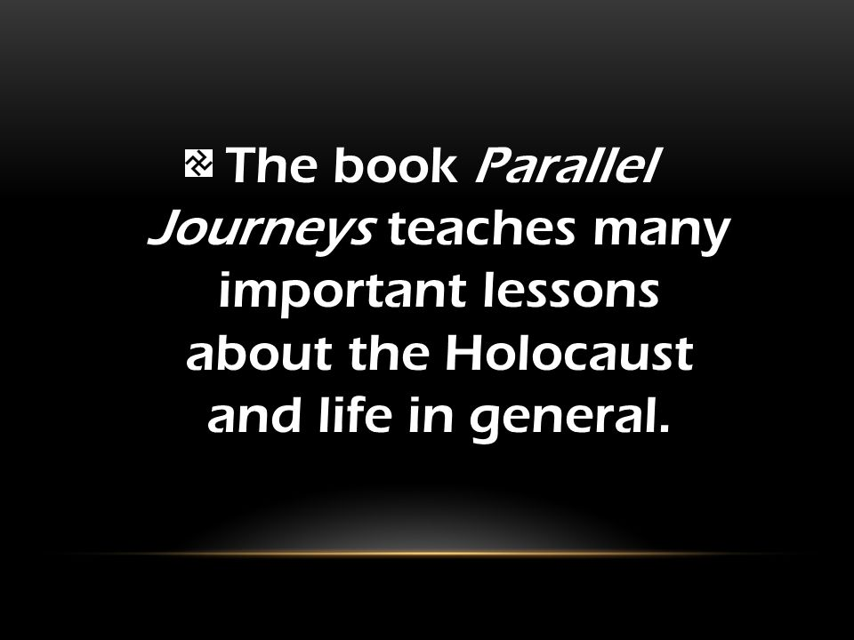 The book Parallel Journeys teaches many important lessons about the Holocaust and life in general.