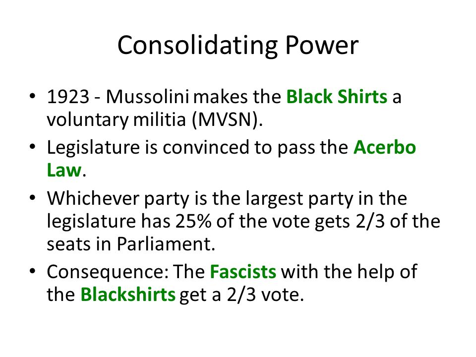 Consolidating Power 1923 - Mussolini makes the Black Shirts a voluntary militia (MVSN). Legislature is convinced to pass the Acerbo Law. Whichever par