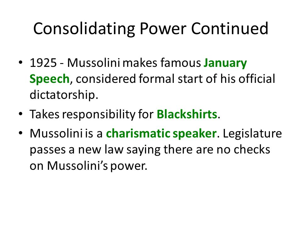 Consolidating Power Continued 1925 - Mussolini makes famous January Speech, considered formal start of his official dictatorship. Takes responsibility