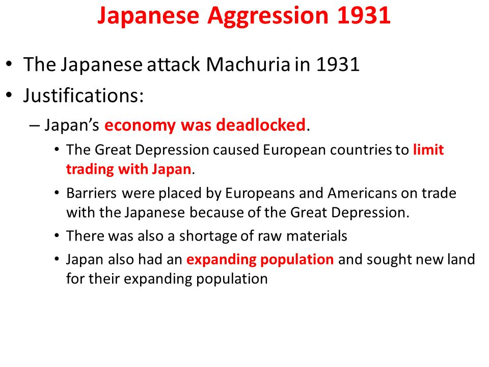 Japanese Aggression 1931 The Japanese attack Machuria in 1931 Justifications: – Japan's economy was deadlocked. The Great Depression caused European c