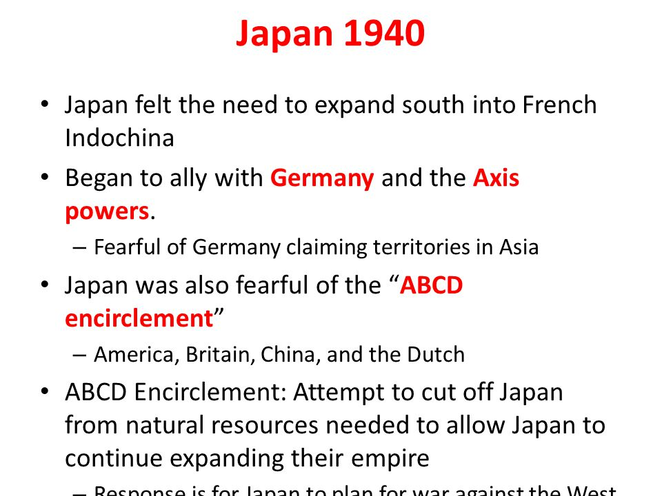 Japan 1940 Japan felt the need to expand south into French Indochina Began to ally with Germany and the Axis powers. – Fearful of Germany claiming ter
