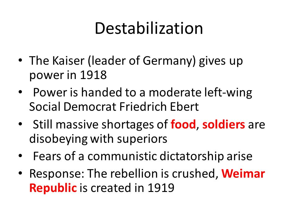 Destabilization The Kaiser (leader of Germany) gives up power in 1918 Power is handed to a moderate left-wing Social Democrat Friedrich Ebert Still ma