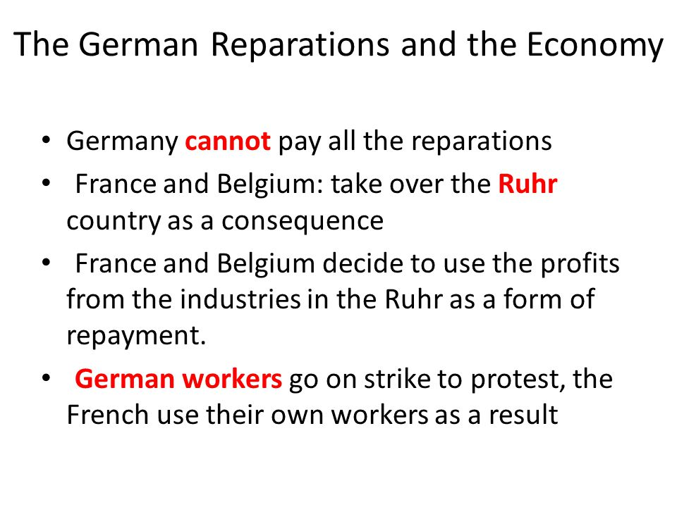The German Reparations and the Economy Germany cannot pay all the reparations France and Belgium: take over the Ruhr country as a consequence France a