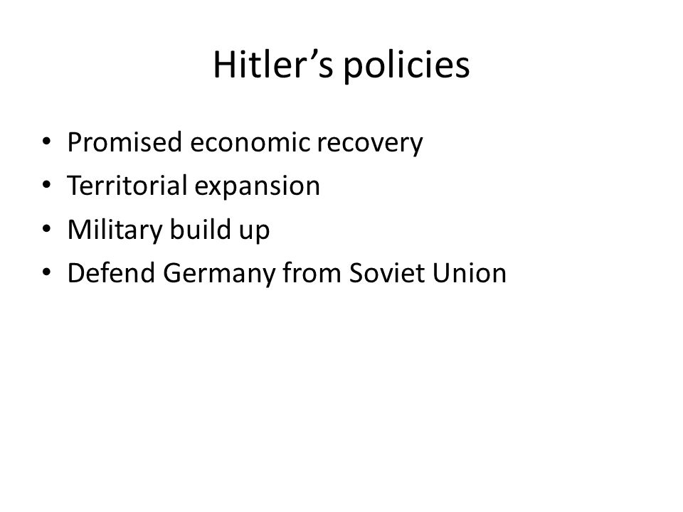 Hitler's policies Promised economic recovery Territorial expansion Military build up Defend Germany from Soviet Union