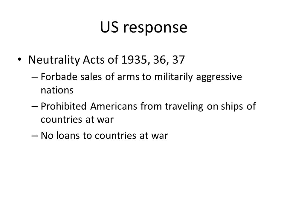 US response Neutrality Acts of 1935, 36, 37 – Forbade sales of arms to militarily aggressive nations – Prohibited Americans from traveling on ships of
