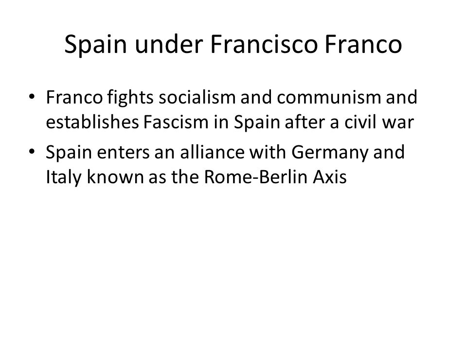 Spain under Francisco Franco Franco fights socialism and communism and establishes Fascism in Spain after a civil war Spain enters an alliance with Ge