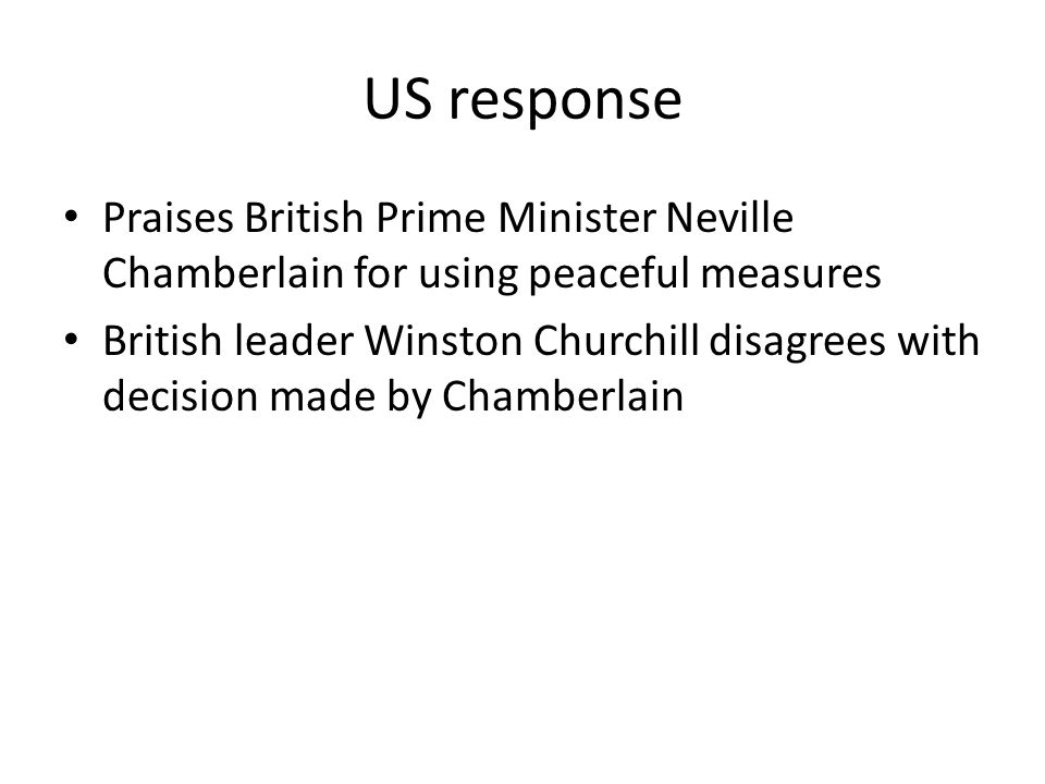US response Praises British Prime Minister Neville Chamberlain for using peaceful measures British leader Winston Churchill disagrees with decision ma