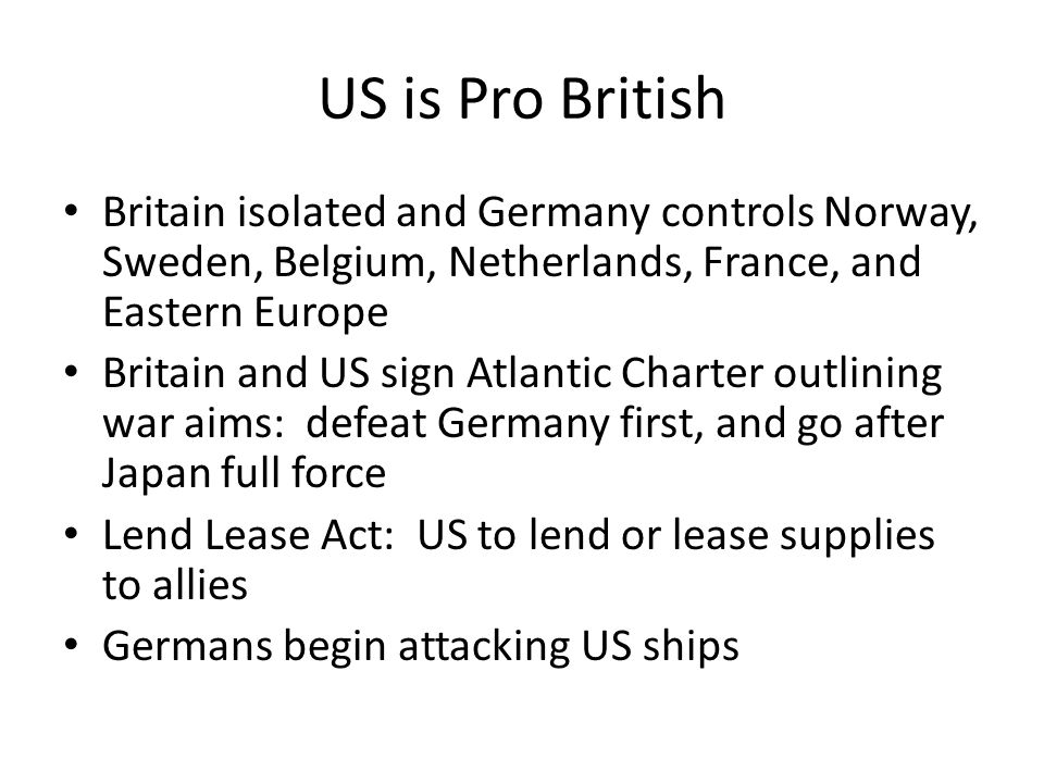 US is Pro British Britain isolated and Germany controls Norway, Sweden, Belgium, Netherlands, France, and Eastern Europe Britain and US sign Atlantic